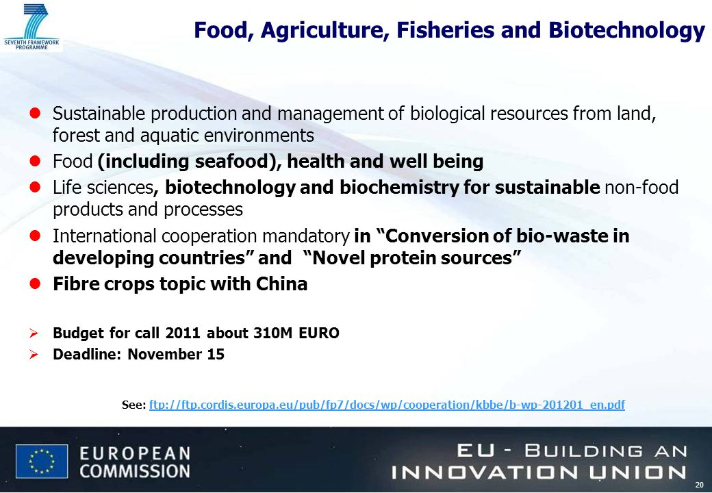 20 Food, Agriculture, Fisheries and Biotechnology lSustainable production and management of biological resources from land, forest and aquatic environments lFood (including seafood), health and well being lLife sciences, biotechnology and biochemistry for sustainable non-food products and processes lInternational cooperation mandatory in Conversion of bio-waste in developing countries and Novel protein sources lFibre crops topic with China Budget for call 2011 about 310M EURO Deadline: November 15 See: ftp://ftp.cordis.europa.eu/pub/fp7/docs/wp/cooperation/kbbe/b-wp-201201_en.pdfftp://ftp.cordis.europa.eu/pub/fp7/docs/wp/cooperation/kbbe/b-wp-201201_en.pdf
