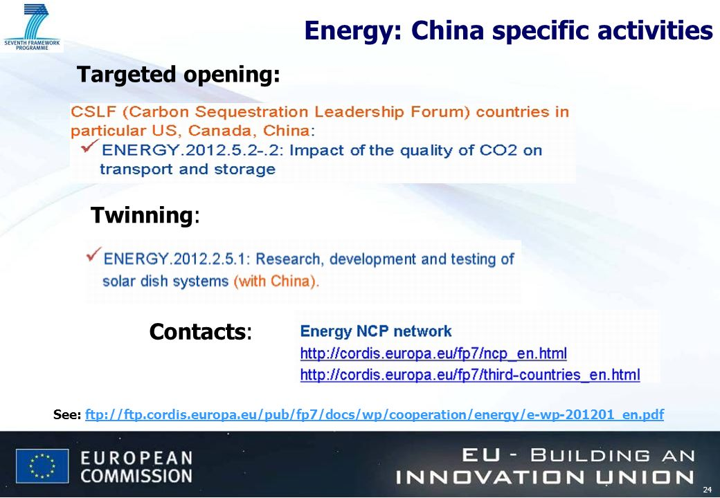 24 Energy: China specific activities See: ftp://ftp.cordis.europa.eu/pub/fp7/docs/wp/cooperation/energy/e-wp-201201_en.pdfftp://ftp.cordis.europa.eu/pub/fp7/docs/wp/cooperation/energy/e-wp-201201_en.pdf Twinning: Targeted opening: Contacts: