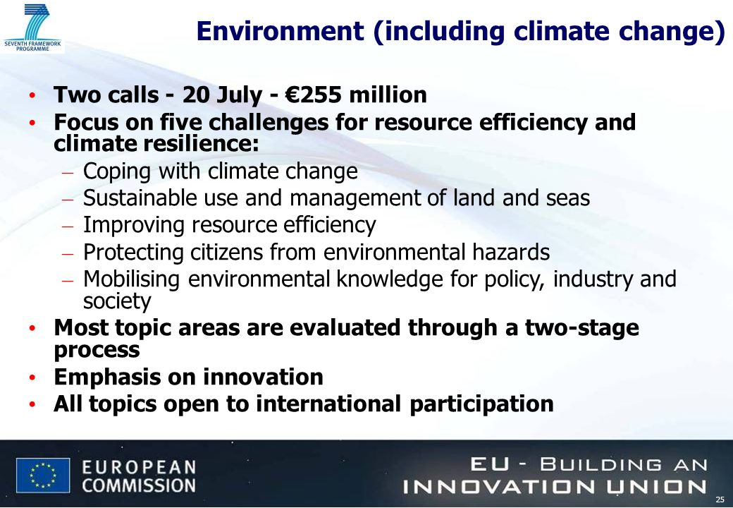 25 Environment (including climate change) Two calls - 20 July - 255 million Focus on five challenges for resource efficiency and climate resilience: –