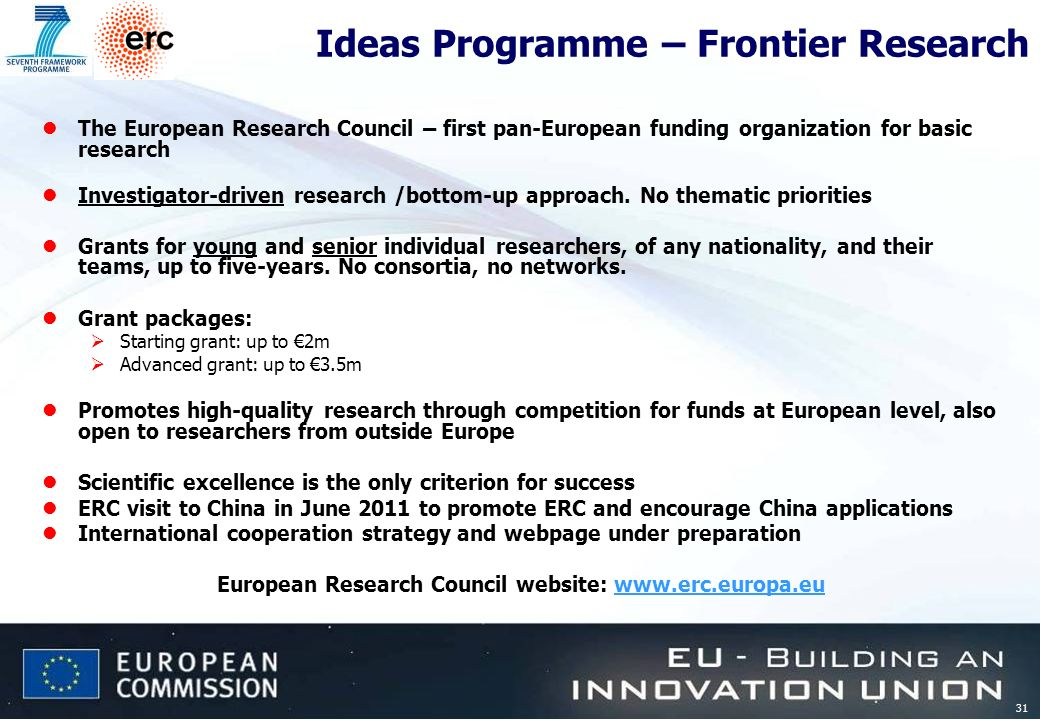 31 Ideas Programme – Frontier Research lThe European Research Council – first pan-European funding organization for basic research lInvestigator-driven research /bottom-up approach.