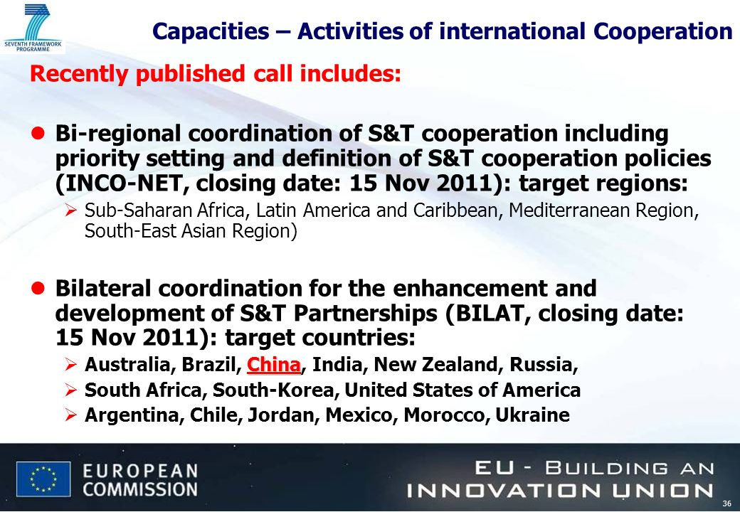 36 Capacities – Activities of international Cooperation Recently published call includes: lBi-regional coordination of S&T cooperation including priority setting and definition of S&T cooperation policies (INCO-NET, closing date: 15 Nov 2011): target regions: Sub-Saharan Africa, Latin America and Caribbean, Mediterranean Region, South-East Asian Region) lBilateral coordination for the enhancement and development of S&T Partnerships (BILAT, closing date: 15 Nov 2011): target countries: China Australia, Brazil, China, India, New Zealand, Russia, South Africa, South-Korea, United States of America Argentina, Chile, Jordan, Mexico, Morocco, Ukraine