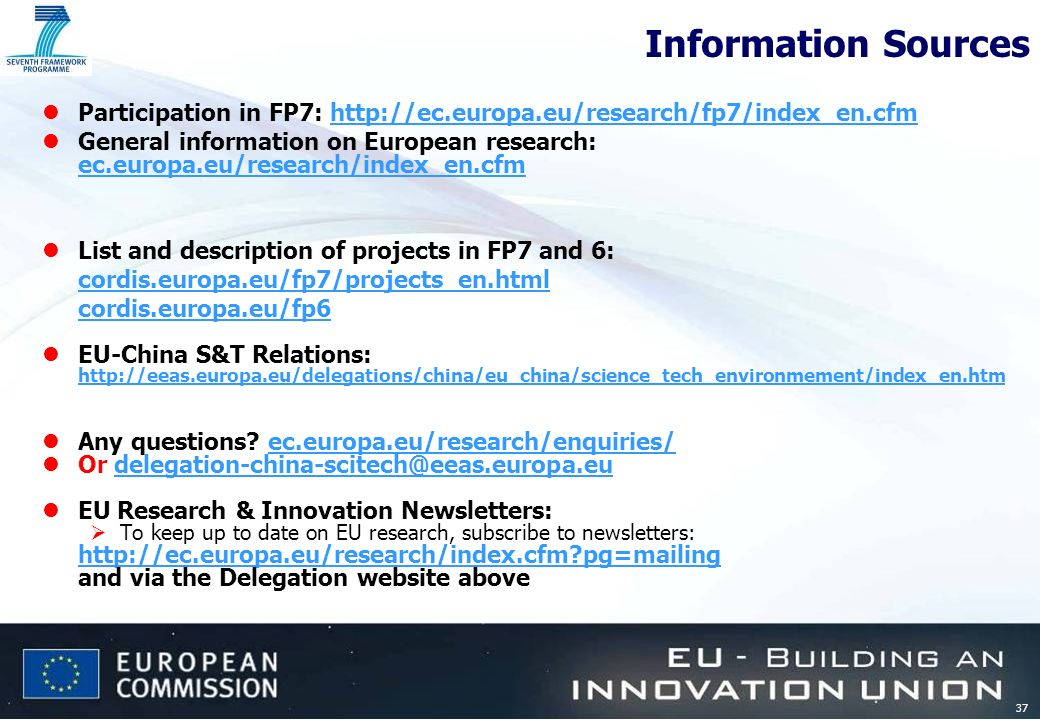 37 Information Sources lParticipation in FP7: http://ec.europa.eu/research/fp7/index_en.cfmhttp://ec.europa.eu/research/fp7/index_en.cfm lGeneral information on European research: ec.europa.eu/research/index_en.cfm lList and description of projects in FP7 and 6: cordis.europa.eu/fp7/projects_en.html cordis.europa.eu/fp6 lEU-China S&T Relations: http://eeas.europa.eu/delegations/china/eu_china/science_tech_environmement/index_en.htm lAny questions.