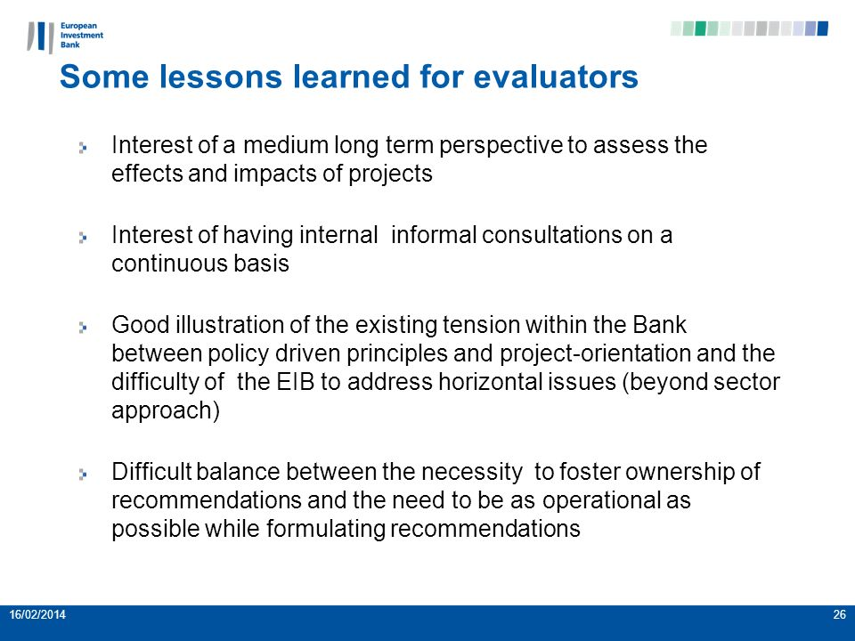 Some lessons learned for evaluators Interest of a medium long term perspective to assess the effects and impacts of projects Interest of having internal informal consultations on a continuous basis Good illustration of the existing tension within the Bank between policy driven principles and project-orientation and the difficulty of the EIB to address horizontal issues (beyond sector approach) Difficult balance between the necessity to foster ownership of recommendations and the need to be as operational as possible while formulating recommendations 16/02/201426