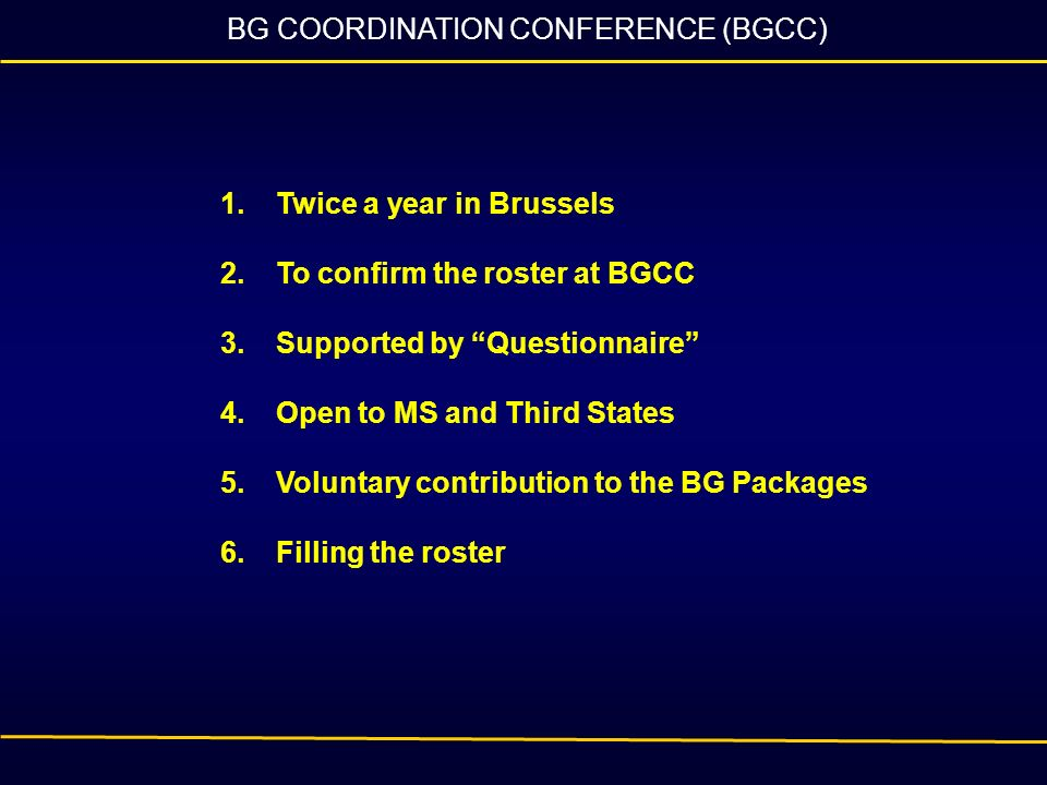 BG COORDINATION CONFERENCE (BGCC) 1.Twice a year in Brussels 2.To confirm the roster at BGCC 3.Supported by Questionnaire 4.Open to MS and Third State