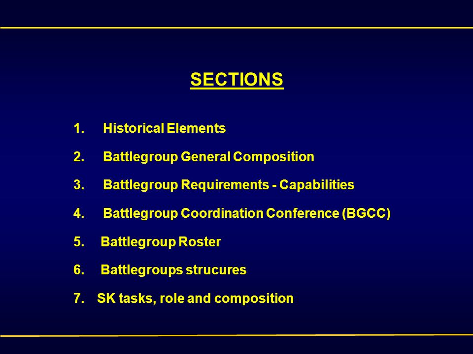 SECTIONS 1.Historical Elements 2.Battlegroup General Composition 3.Battlegroup Requirements - Capabilities 4.Battlegroup Coordination Conference (BGCC