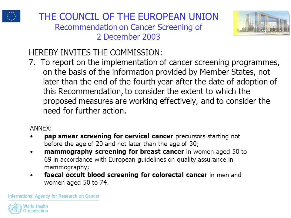 THE COUNCIL OF THE EUROPEAN UNION Recommendation on Cancer Screening of 2 December 2003 HEREBY INVITES THE COMMISSION: 7. To report on the implementat