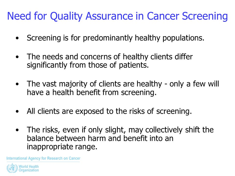 Need for Quality Assurance in Cancer Screening Screening is for predominantly healthy populations. The needs and concerns of healthy clients differ si