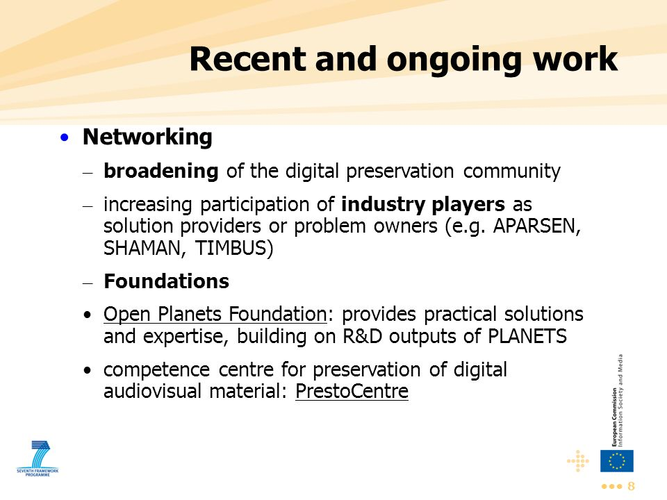 8 Recent and ongoing work Networking – broadening of the digital preservation community – increasing participation of industry players as solution pro