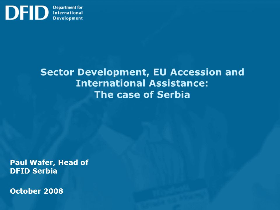 Sector Development, EU Accession and International Assistance: The case of Serbia Paul Wafer, Head of DFID Serbia October 2008