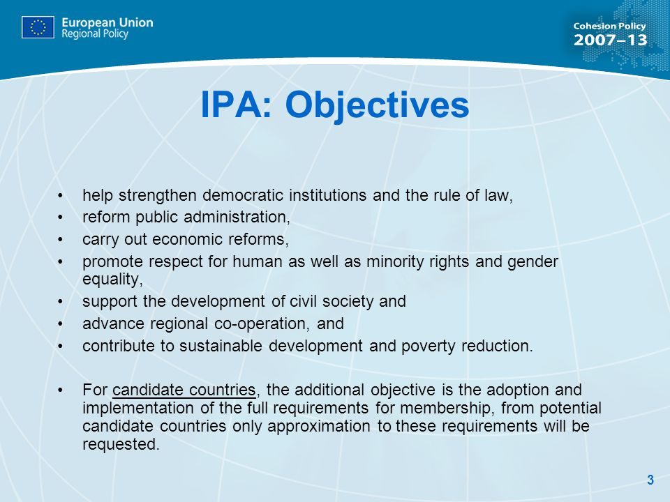 3 IPA: Objectives help strengthen democratic institutions and the rule of law, reform public administration, carry out economic reforms, promote respect for human as well as minority rights and gender equality, support the development of civil society and advance regional co-operation, and contribute to sustainable development and poverty reduction.