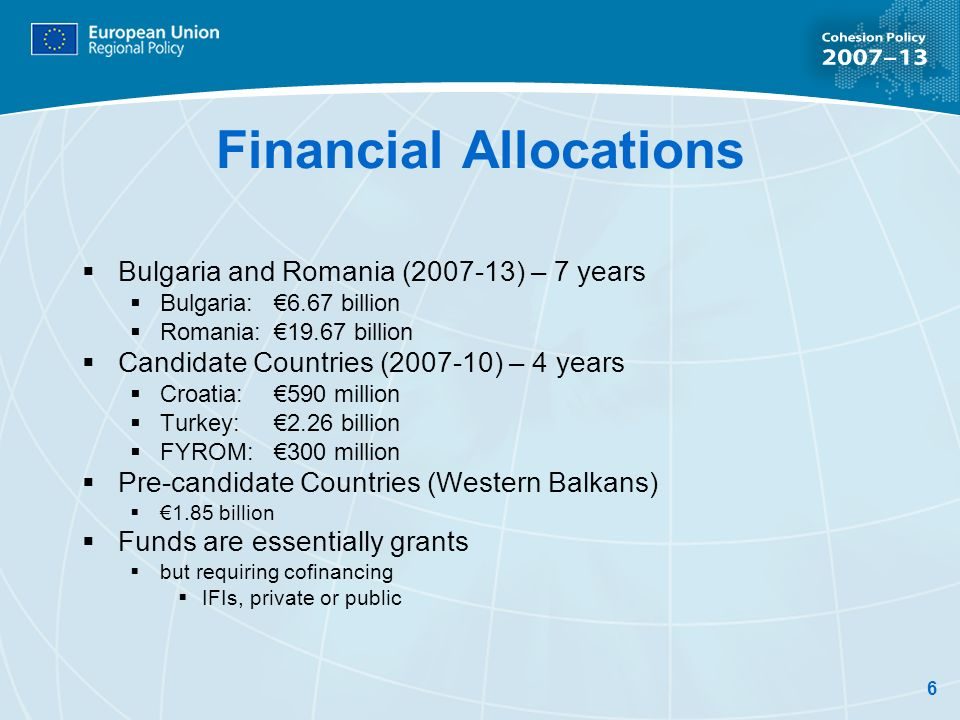 6 Financial Allocations Bulgaria and Romania ( ) – 7 years Bulgaria: 6.67 billion Romania: billion Candidate Countries ( ) – 4 years Croatia: 590 million Turkey: 2.26 billion FYROM:300 million Pre-candidate Countries (Western Balkans) 1.85 billion Funds are essentially grants but requiring cofinancing IFIs, private or public