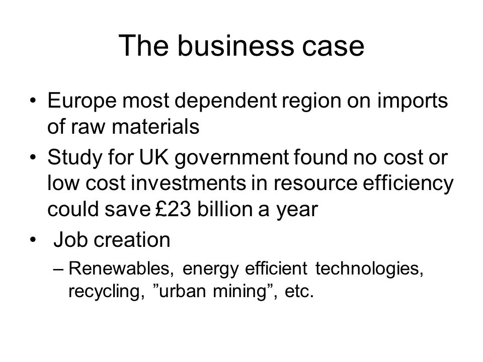 The business case Europe most dependent region on imports of raw materials Study for UK government found no cost or low cost investments in resource efficiency could save £23 billion a year Job creation –Renewables, energy efficient technologies, recycling, urban mining, etc.