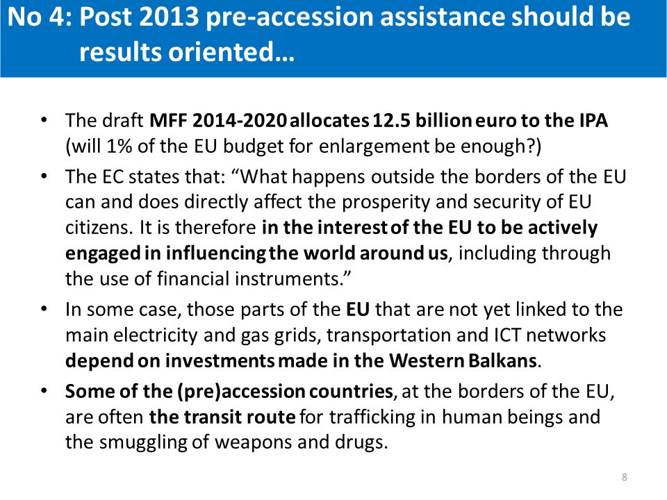 The draft MFF 2014-2020 allocates 12.5 billion euro to the IPA (will 1% of the EU budget for enlargement be enough ) The EC states that: What happens outside the borders of the EU can and does directly affect the prosperity and security of EU citizens.