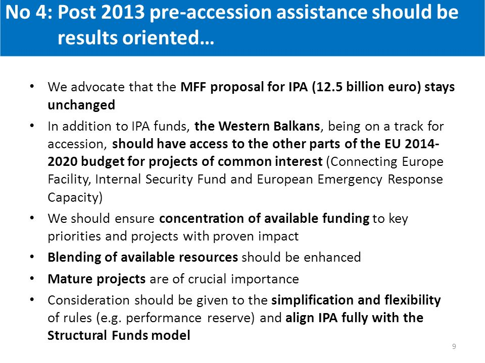 We advocate that the MFF proposal for IPA (12.5 billion euro) stays unchanged In addition to IPA funds, the Western Balkans, being on a track for accession, should have access to the other parts of the EU 2014- 2020 budget for projects of common interest (Connecting Europe Facility, Internal Security Fund and European Emergency Response Capacity) We should ensure concentration of available funding to key priorities and projects with proven impact Blending of available resources should be enhanced Mature projects are of crucial importance Consideration should be given to the simplification and flexibility of rules (e.g.