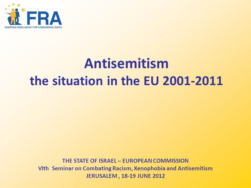 Antisemitism the situation in the EU 2001-2011 THE STATE OF ISRAEL – EUROPEAN COMMISSION VIth Seminar on Combating Racism, Xenophobia and Antisemitism JERUSALEM, 18-19 JUNE 2012