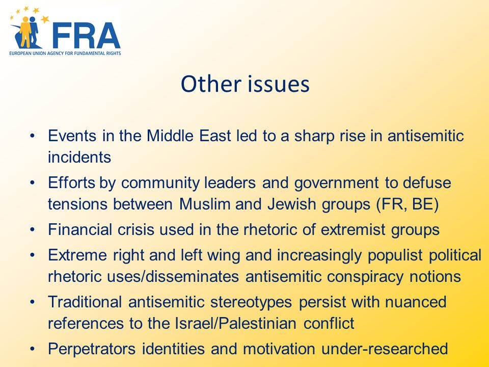 Other issues Events in the Middle East led to a sharp rise in antisemitic incidents Efforts by community leaders and government to defuse tensions between Muslim and Jewish groups (FR, BE) Financial crisis used in the rhetoric of extremist groups Extreme right and left wing and increasingly populist political rhetoric uses/disseminates antisemitic conspiracy notions Traditional antisemitic stereotypes persist with nuanced references to the Israel/Palestinian conflict Perpetrators identities and motivation under-researched