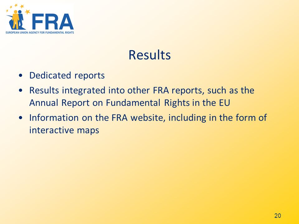 Results Dedicated reports Results integrated into other FRA reports, such as the Annual Report on Fundamental Rights in the EU Information on the FRA website, including in the form of interactive maps 20