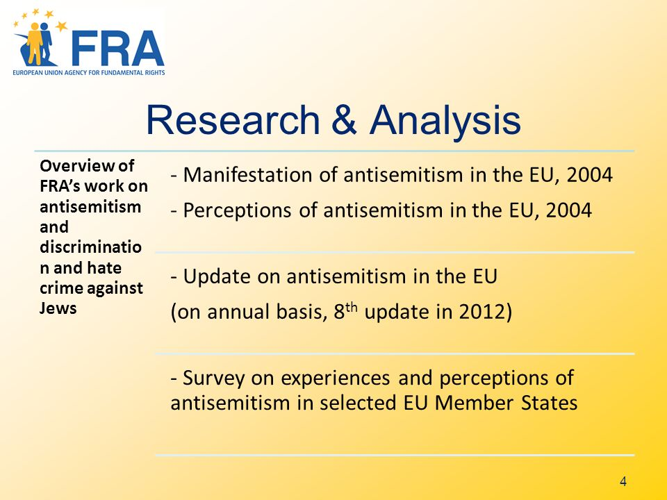 Research & Analysis Overview of FRAs work on antisemitism and discriminatio n and hate crime against Jews - Manifestation of antisemitism in the EU, 2004 - Perceptions of antisemitism in the EU, 2004 - Update on antisemitism in the EU (on annual basis, 8 th update in 2012) - Survey on experiences and perceptions of antisemitism in selected EU Member States 4