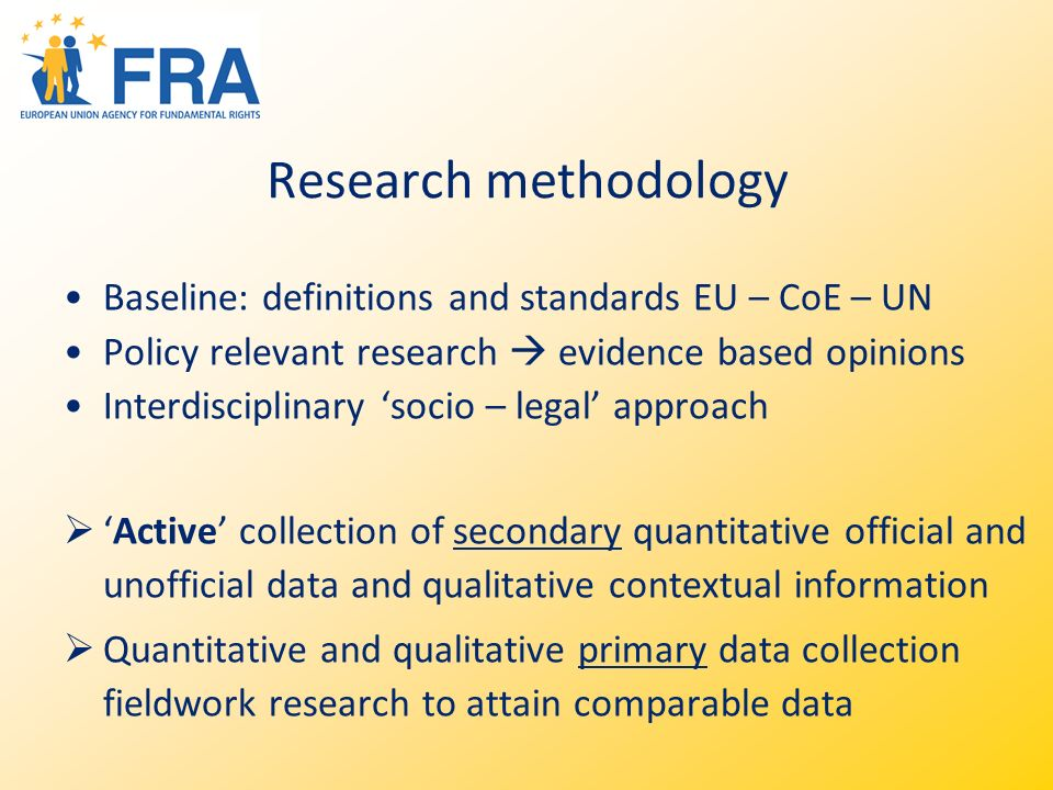 Research methodology Baseline: definitions and standards EU – CoE – UN Policy relevant research evidence based opinions Interdisciplinary socio – legal approach Active collection of secondary quantitative official and unofficial data and qualitative contextual information Quantitative and qualitative primary data collection fieldwork research to attain comparable data