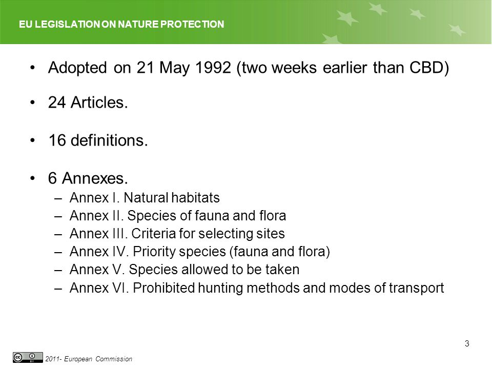 EU LEGISLATION ON NATURE PROTECTION 2011- European Commission Adopted on 21 May 1992 (two weeks earlier than CBD) 24 Articles. 16 definitions. 6 Annex