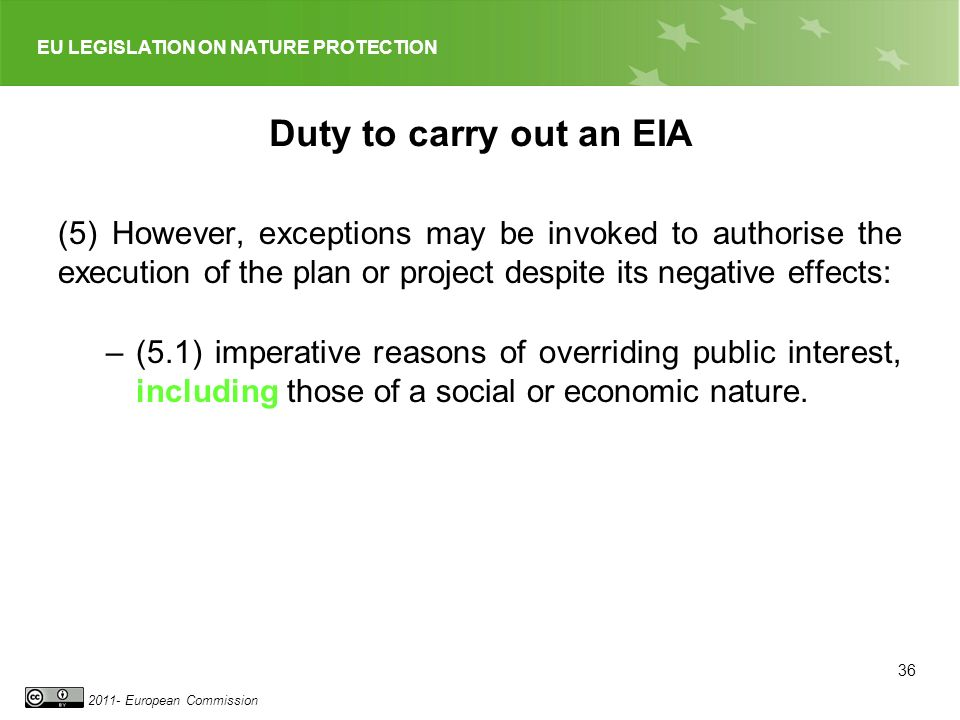 EU LEGISLATION ON NATURE PROTECTION 2011- European Commission Duty to carry out an EIA (5) However, exceptions may be invoked to authorise the executi