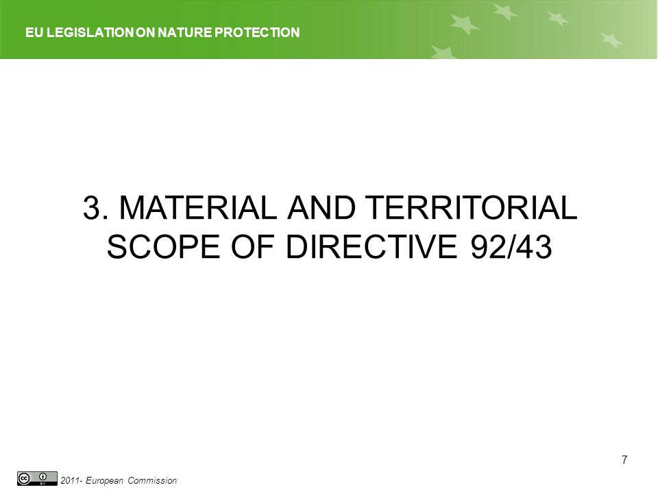 EU LEGISLATION ON NATURE PROTECTION 2011- European Commission 7 3. MATERIAL AND TERRITORIAL SCOPE OF DIRECTIVE 92/43