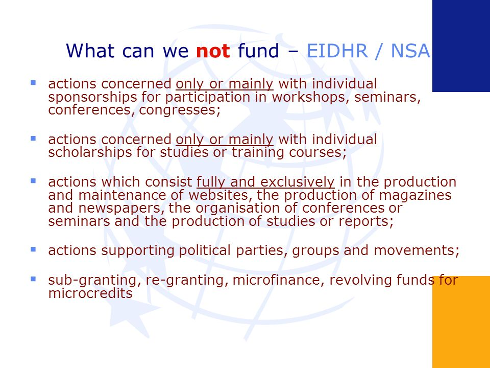 What can we not fund – EIDHR / NSA actions concerned only or mainly with individual sponsorships for participation in workshops, seminars, conferences, congresses; actions concerned only or mainly with individual scholarships for studies or training courses; actions which consist fully and exclusively in the production and maintenance of websites, the production of magazines and newspapers, the organisation of conferences or seminars and the production of studies or reports; actions supporting political parties, groups and movements; sub-granting, re-granting, microfinance, revolving funds for microcredits