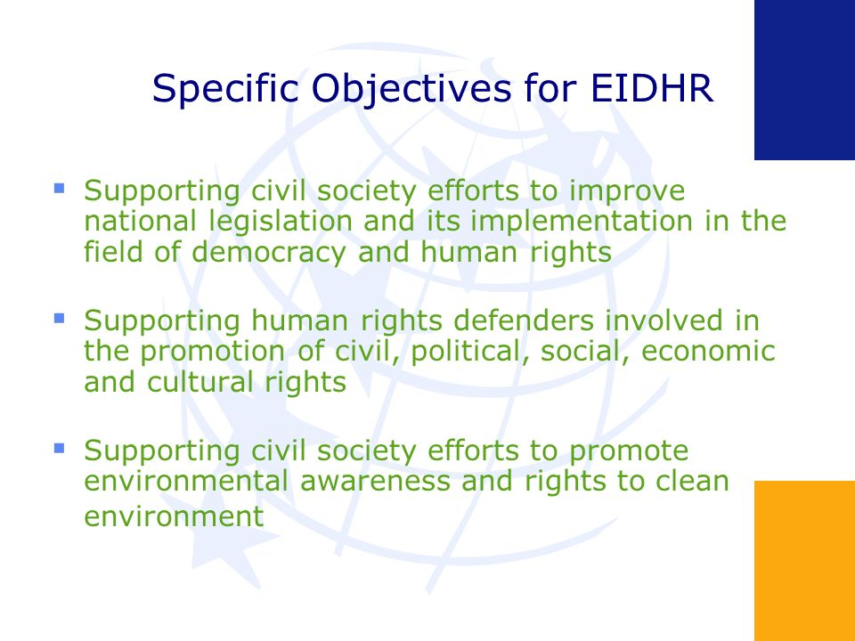 Specific Objectives for EIDHR Supporting civil society efforts to improve national legislation and its implementation in the field of democracy and human rights Supporting human rights defenders involved in the promotion of civil, political, social, economic and cultural rights Supporting civil society efforts to promote environmental awareness and rights to clean environment