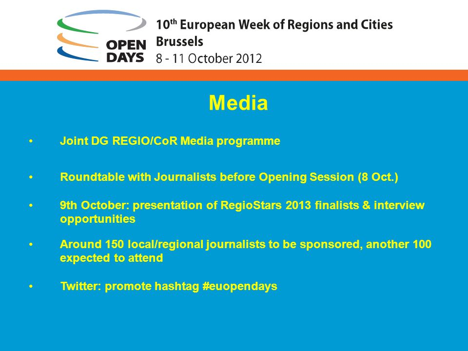 Joint DG REGIO/CoR Media programme Roundtable with Journalists before Opening Session (8 Oct.) 9th October: presentation of RegioStars 2013 finalists & interview opportunities Around 150 local/regional journalists to be sponsored, another 100 expected to attend Twitter: promote hashtag #euopendays Media