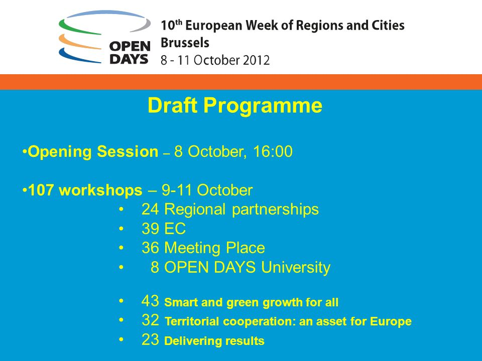 Draft Programme Opening Session – 8 October, 16:00 107 workshops – 9-11 October 24 Regional partnerships 39 EC 36 Meeting Place 8 OPEN DAYS University 43 Smart and green growth for all 32 Territorial cooperation: an asset for Europe 23 Delivering results