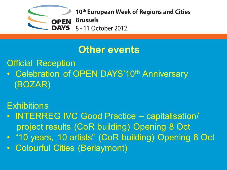 Official Reception Celebration of OPEN DAYS10 th Anniversary (BOZAR) Exhibitions INTERREG IVC Good Practice – capitalisation/ project results (CoR building) Opening 8 Oct 10 years, 10 artists (CoR building) Opening 8 Oct Colourful Cities (Berlaymont) Other events
