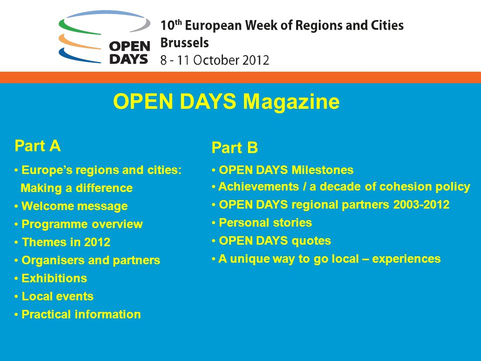 Part A Europes regions and cities: Making a difference Welcome message Programme overview Themes in 2012 Organisers and partners Exhibitions Local events Practical information OPEN DAYS Magazine Part B OPEN DAYS Milestones Achievements / a decade of cohesion policy OPEN DAYS regional partners 2003-2012 Personal stories OPEN DAYS quotes A unique way to go local – experiences