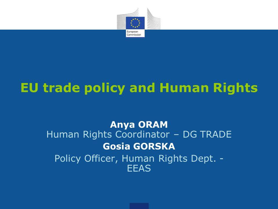 EU trade policy and Human Rights Anya ORAM Human Rights Coordinator – DG TRADE Gosia GORSKA Policy Officer, Human Rights Dept.
