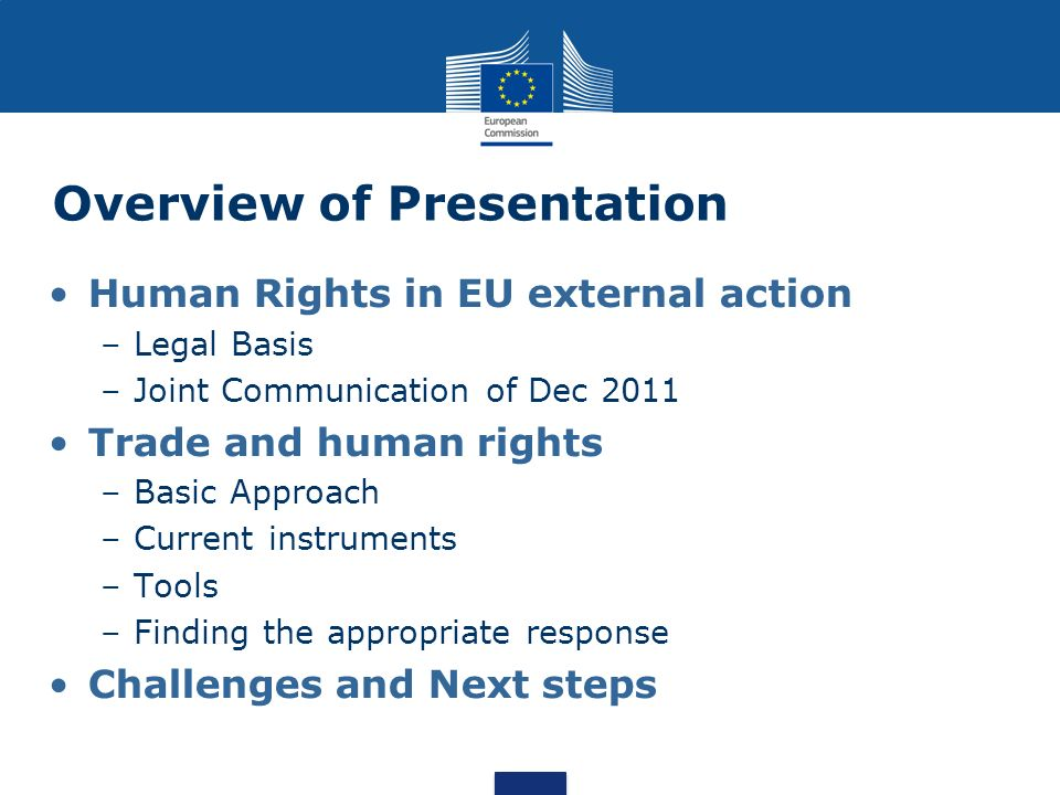 Overview of Presentation Human Rights in EU external action –Legal Basis –Joint Communication of Dec 2011 Trade and human rights –Basic Approach –Current instruments –Tools –Finding the appropriate response Challenges and Next steps