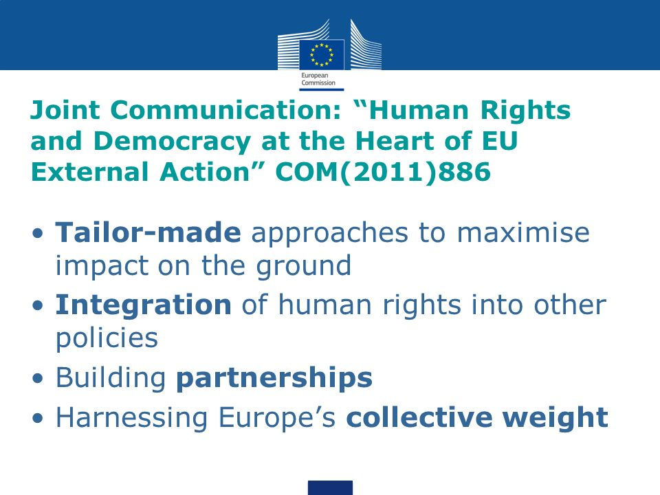 Joint Communication: Human Rights and Democracy at the Heart of EU External Action COM(2011)886 Tailor-made approaches to maximise impact on the ground Integration of human rights into other policies Building partnerships Harnessing Europes collective weight