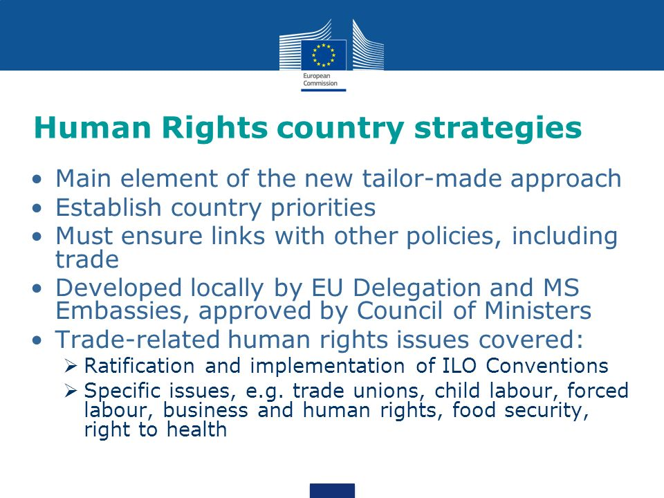 Human Rights country strategies Main element of the new tailor-made approach Establish country priorities Must ensure links with other policies, including trade Developed locally by EU Delegation and MS Embassies, approved by Council of Ministers Trade-related human rights issues covered: Ratification and implementation of ILO Conventions Specific issues, e.g.