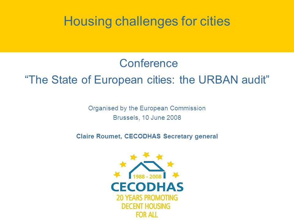 Housing challenges for cities Conference The State of European cities: the URBAN audit Organised by the European Commission Brussels, 10 June 2008 Claire Roumet, CECODHAS Secretary general
