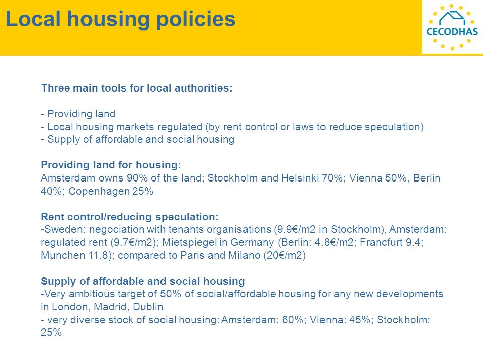 Local housing policies Three main tools for local authorities: - Providing land - Local housing markets regulated (by rent control or laws to reduce speculation) - Supply of affordable and social housing Providing land for housing: Amsterdam owns 90% of the land; Stockholm and Helsinki 70%; Vienna 50%, Berlin 40%; Copenhagen 25% Rent control/reducing speculation: -Sweden: negociation with tenants organisations (9.9/m2 in Stockholm), Amsterdam: regulated rent (9.7/m2); Mietspiegel in Germany (Berlin: 4.8/m2; Francfurt 9.4; Munchen 11.8); compared to Paris and Milano (20/m2) Supply of affordable and social housing -Very ambitious target of 50% of social/affordable housing for any new developments in London, Madrid, Dublin - very diverse stock of social housing: Amsterdam: 60%; Vienna: 45%; Stockholm: 25%