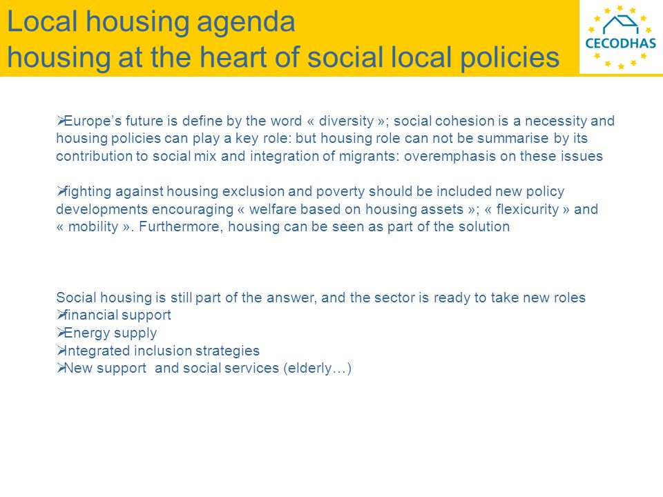 Local housing agenda housing at the heart of social local policies Europes future is define by the word « diversity »; social cohesion is a necessity and housing policies can play a key role: but housing role can not be summarise by its contribution to social mix and integration of migrants: overemphasis on these issues fighting against housing exclusion and poverty should be included new policy developments encouraging « welfare based on housing assets »; « flexicurity » and « mobility ».