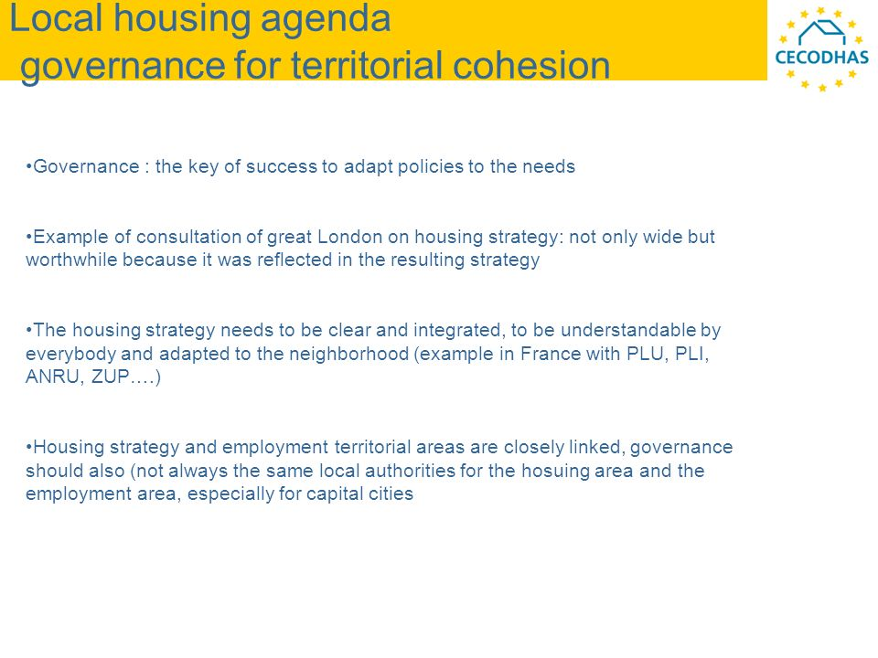 Local housing agenda governance for territorial cohesion Governance : the key of success to adapt policies to the needs Example of consultation of great London on housing strategy: not only wide but worthwhile because it was reflected in the resulting strategy The housing strategy needs to be clear and integrated, to be understandable by everybody and adapted to the neighborhood (example in France with PLU, PLI, ANRU, ZUP….) Housing strategy and employment territorial areas are closely linked, governance should also (not always the same local authorities for the hosuing area and the employment area, especially for capital cities