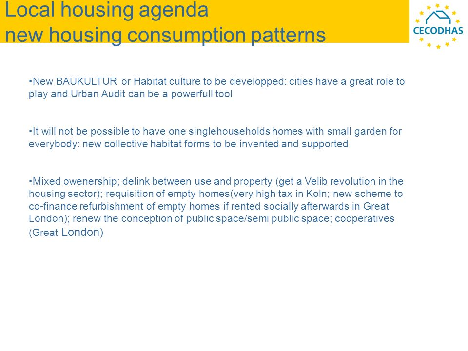 Local housing agenda new housing consumption patterns New BAUKULTUR or Habitat culture to be developped: cities have a great role to play and Urban Audit can be a powerfull tool It will not be possible to have one singlehouseholds homes with small garden for everybody: new collective habitat forms to be invented and supported Mixed owenership; delink between use and property (get a Velib revolution in the housing sector); requisition of empty homes(very high tax in Koln; new scheme to co-finance refurbishment of empty homes if rented socially afterwards in Great London); renew the conception of public space/semi public space; cooperatives (Great London)