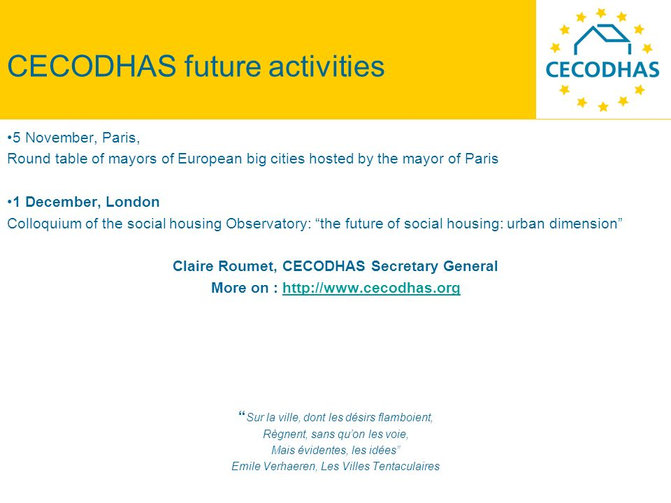 CECODHAS future activities 5 November, Paris, Round table of mayors of European big cities hosted by the mayor of Paris 1 December, London Colloquium of the social housing Observatory: the future of social housing: urban dimension Claire Roumet, CECODHAS Secretary General More on : http://www.cecodhas.orghttp://www.cecodhas.org Sur la ville, dont les désirs flamboient, Règnent, sans quon les voie, Mais évidentes, les idées Emile Verhaeren, Les Villes Tentaculaires