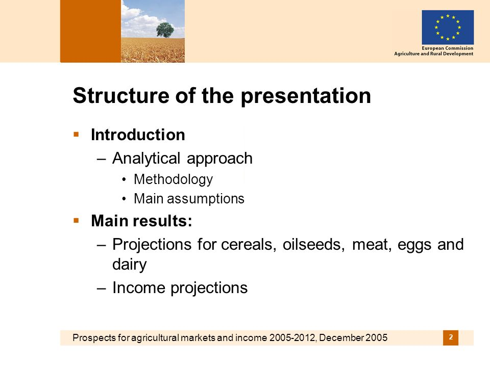 Prospects for agricultural markets and income , December Structure of the presentation Introduction –Analytical approach Methodology Main assumptions Main results: –Projections for cereals, oilseeds, meat, eggs and dairy –Income projections