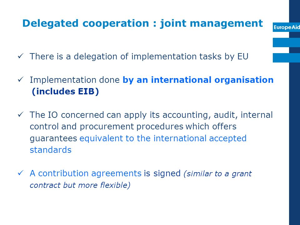 EuropeAid Delegated cooperation : joint management There is a delegation of implementation tasks by EU Implementation done by an international organis