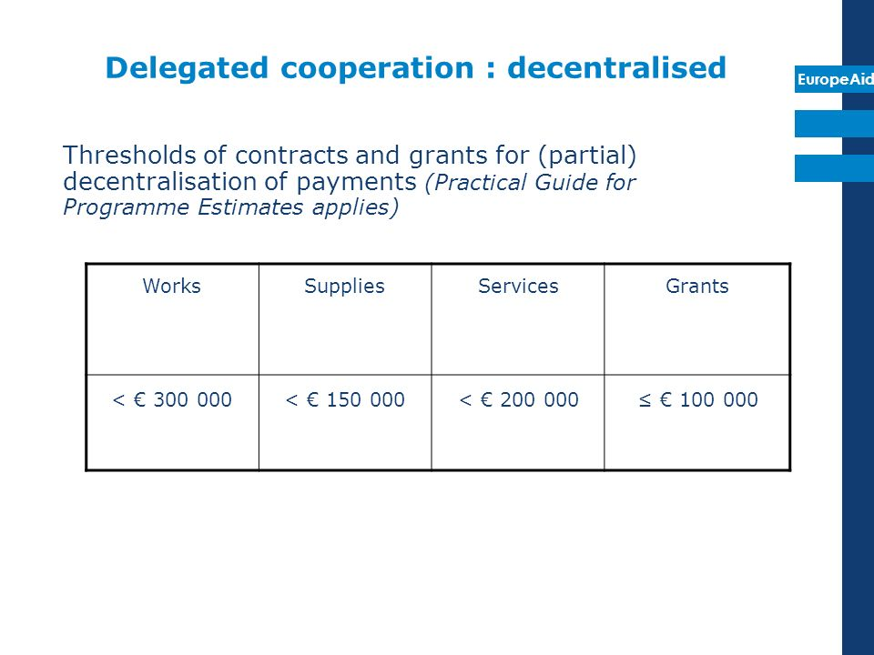 EuropeAid Delegated cooperation : decentralised Thresholds of contracts and grants for (partial) decentralisation of payments (Practical Guide for Pro