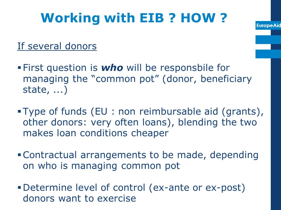 EuropeAid Working with EIB ? HOW ? If several donors First question is who will be responsbile for managing the common pot (donor, beneficiary state,.