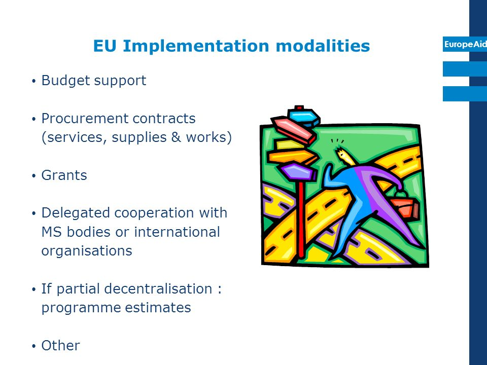 EuropeAid EU Implementation modalities Budget support Procurement contracts (services, supplies & works) Grants Delegated cooperation with MS bodies o