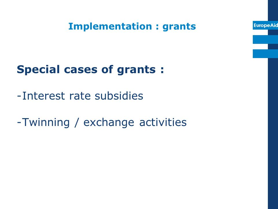 EuropeAid Implementation : grants Special cases of grants : -Interest rate subsidies -Twinning / exchange activities