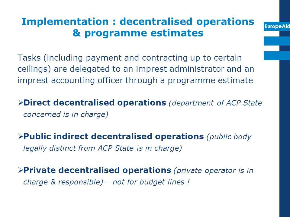 EuropeAid Implementation : decentralised operations & programme estimates Tasks (including payment and contracting up to certain ceilings) are delegat