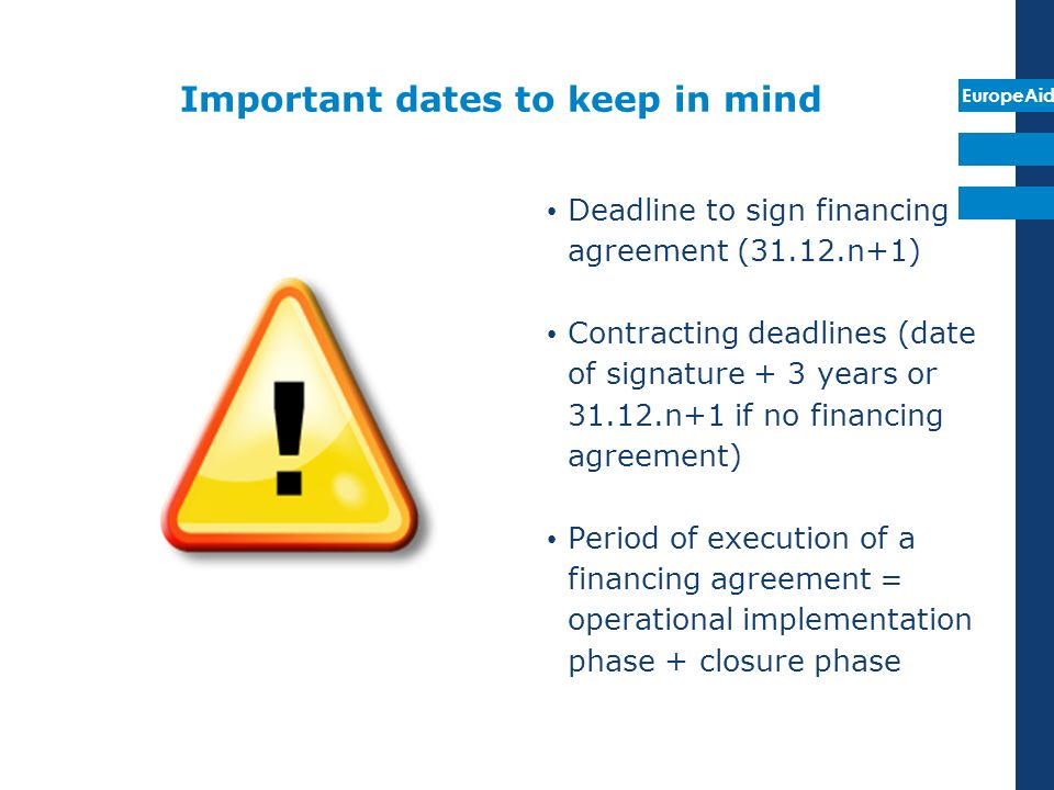 EuropeAid Important dates to keep in mind Deadline to sign financing agreement (31.12.n+1) Contracting deadlines (date of signature + 3 years or 31.12